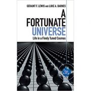 A Fortunate Universe: Life in a Finely Tuned Cosmos - Geraint F. Lewis, Luke A. Barnes