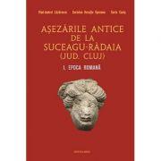 Asezarile antice de la Suceagu-Radaia (jud. Cluj) I. Epoca Romana - Vlad-Andrei Lazarescu, Coriolan Horatiu Opreanu, Sorin Cocis