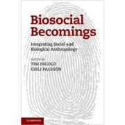 Biosocial Becomings: Integrating Social and Biological Anthropology - Tim Ingold, Gisli Palsson