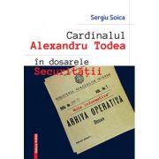Cardinalul Alexandru Todea in dosarele securitatii. Note informative - Sergiu Soica
