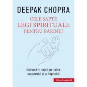 Cele 7 legi spirituale pentru parinti. Indruma-ti copiii pe calea succesului si a implinirii. Editia a III-a - Deepak Chopra