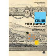 Clujul vazut si nevazut. Ghid istorico-turistic. Cluj, seen and unseen. a historical-tourist guide - Vladimir Alexandru Bogosavlievici, Laura Zmicala