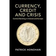 Currency, Credit and Crisis: Central Banking in Ireland and Europe - Patrick Honohan