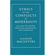 Ethics in the Conflicts of Modernity: An Essay on Desire, Practical Reasoning, and Narrative - Alasdair MacIntyre