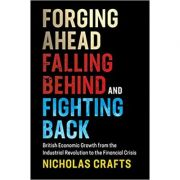 Forging Ahead, Falling Behind and Fighting Back: British Economic Growth from the Industrial Revolution to the Financial Crisis - Nicholas Crafts