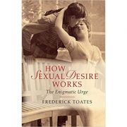 How Sexual Desire Works: The Enigmatic Urge - Frederick Toates