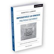 Imperativele lui Ionesco. Politicile culturale - Rosette C. Lamont