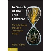 In Search of the True Universe: The Tools, Shaping, and Cost of Cosmological Thought - Martin Harwit