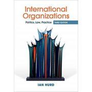 International Organizations: Politics, Law, Practice - Ian Hurd