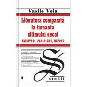 Literatura comparata la turnanta ultimului secol. Anxietati, Paradigme, Metode - Vasile Voia