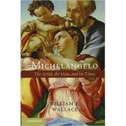 Michelangelo: The Artist, the Man and his Times - William E. Wallace