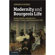 Modernity and Bourgeois Life: Society, Politics, and Culture in England, France and Germany since 1750 - Jerrold Seigel