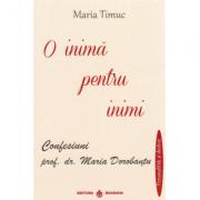 O inima pentru inimi: Confesiuni - prof. dr. Maria Dorobantu, autor Maria Timuc