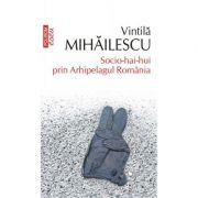 Socio-hai-hui prin Arhipelagul Romania - Vintila Mihailescu