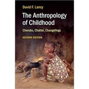 The Anthropology of Childhood: Cherubs, Chattel, Changelings - David F. Lancy
