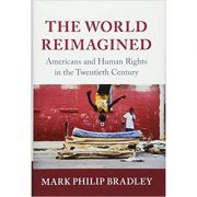 The World Reimagined: Americans and Human Rights in the Twentieth Century - Mark Philip Bradley