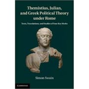 Themistius, Julian, and Greek Political Theory under Rome: Texts, Translations, and Studies of Four Key Works - Simon Swain