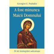 A fost minunea Maicii Domnului. 50 de intamplari adevarate - Georgios G. Psaltakis