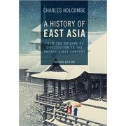 A History of East Asia: From the Origins of Civilization to the Twenty-First Century - Charles Holcombe