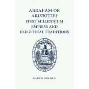 Abraham or Aristotle? First Millennium Empires and Exegetical Traditions: An Inaugural Lecture by the Sultan Qaboos Professor of Abrahamic Faiths Given in the University of Cambridge, 4 December 2013 - Garth Fowden