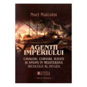 Agentii imperiului. Cavaleri, corsari, iezuiti si spioni in Mediterana secolului al XVI-lea - Noel Malcolm