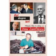 Azi despre ieri. In dialog cu Dinu Zamfirescu - Mihaela Albu