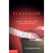 Classified: Secrecy and the State in Modern Britain - Christopher Moran