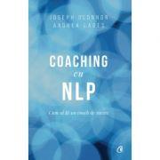 Coaching cu NLP. Cum sa fii un coach de succes - Editia a III-a - Joseph O'Connor