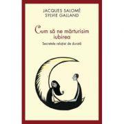 Cum sa ne marturisim iubirea. Secretele relatiei de durata - Jacques Salome
