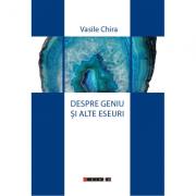 Despre geniu si alte eseuri - Vasile Chira