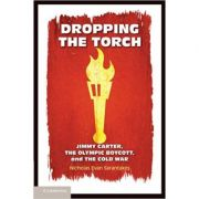 Dropping the Torch: Jimmy Carter, the Olympic Boycott, and the Cold War - Nicholas Evan Sarantakes