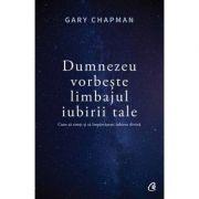 Dumnezeu vorbeste limbajul iubirii tale. Cum sa simti si sa impartasesti iubirea divina - Gary Chapman