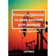 Extractia titeiului cu gaze asociate prin pompaj (editie tiparita) - Aurel Ionel