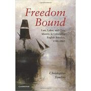 Freedom Bound: Law, Labor, and Civic Identity in Colonizing English America, 1580–1865 - Christopher Tomlins