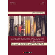 Games of identity and alterity in the Novels of Salman Rushdie and V. S. Naipaul - Emilia Ivancu