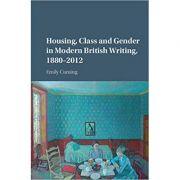 Housing, Class and Gender in Modern British Writing, 1880–2012 - Emily Cuming