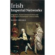 Irish Imperial Networks: Migration, Social Communication and Exchange in Nineteenth-Century India - Barry Crosbie