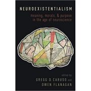 Neuroexistentialism: Meaning, Morals, and Purpose in the Age of Neuroscience - Gregg Caruso, Owen Flanagan