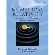 Numerical Relativity: Solving Einstein's Equations on the Computer - Thomas W. Baumgarte, Stuart L. Shapiro