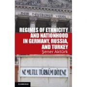 Regimes of Ethnicity and Nationhood in Germany, Russia, and Turkey - Sener Akturk