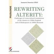 Rewriting alterity. Challenges of cross-cultural translations of the classics in 1590s England and of Shakespeare in 1890s Romania - Anamaria Domnina Ginju