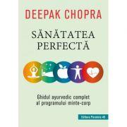 Sanatatea perfecta. Ghidul ayurvedic complet al programului minte-corp - Deepak Chopra