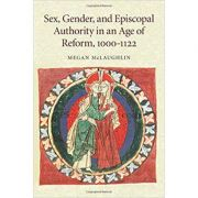 Sex, Gender, and Episcopal Authority in an Age of Reform, 1000–1122 - Megan McLaughlin