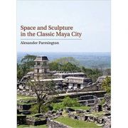 Space and Sculpture in the Classic Maya City - Alexander Parmington