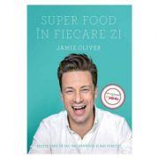 Super Food in fiecare zi. Retete care va fac mai sanatosi si mai fericiti - Jamie Oliver
