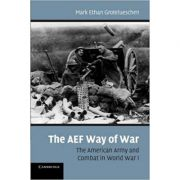 The AEF Way of War: The American Army and Combat in World War I - Mark Ethan Grotelueschen