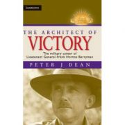 The Architect of Victory: The Military Career of Lieutenant General Sir Frank Horton Berryman - Peter J. Dean