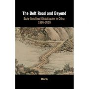 The Belt Road and Beyond: State-Mobilized Globalization in China: 1998–2018 - Min Ye