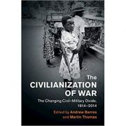 The Civilianization of War: The Changing Civil–Military Divide, 1914–2014 - Andrew Barros, Martin Thomas