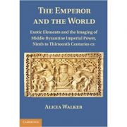 The Emperor and the World: Exotic Elements and the Imaging of Middle Byzantine Imperial Power, Ninth to Thirteenth Centuries C. E. - Alicia Walker